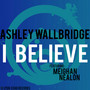 Ashley Wallbridge feat. Meighan Nealon – I Believe