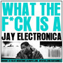 Jay Electronica – What The F*ck Is A Jay Electro