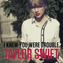 Taylor Swift I Knew You Were Trouble. - Single