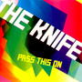 The Knife – Pass This On